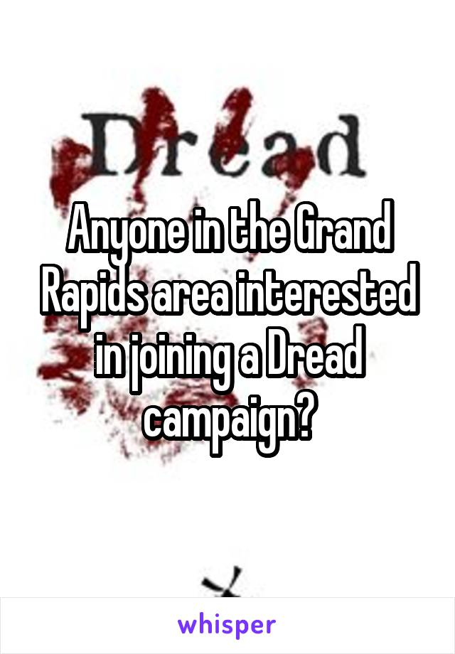 Anyone in the Grand Rapids area interested in joining a Dread campaign?