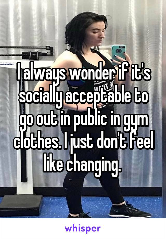 I always wonder if it's socially acceptable to go out in public in gym clothes. I just don't feel like changing.