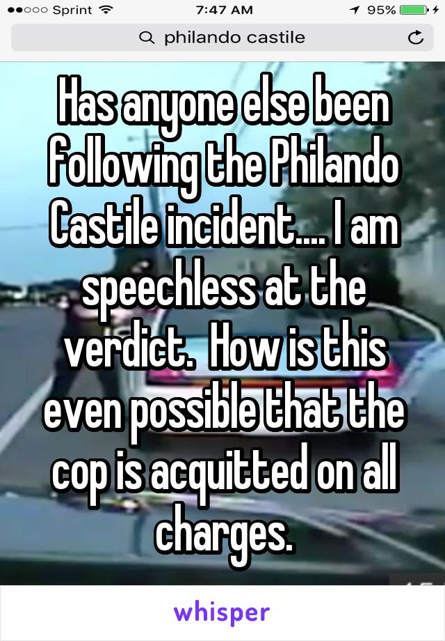 Has anyone else been following the Philando Castile incident.... I am speechless at the verdict.  How is this even possible that the cop is acquitted on all charges.