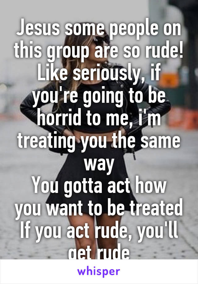 Jesus some people on this group are so rude! Like seriously, if you're going to be horrid to me, i'm treating you the same way You gotta act how you want to be treated If you act rude, you'll get rude