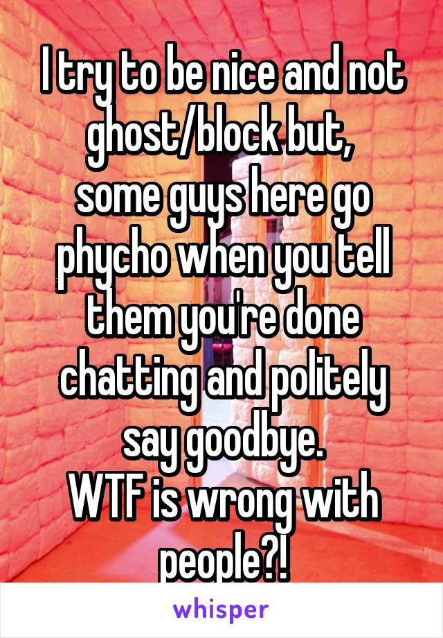 I try to be nice and not ghost/block but,  some guys here go phycho when you tell them you're done chatting and politely say goodbye. WTF is wrong with people?!