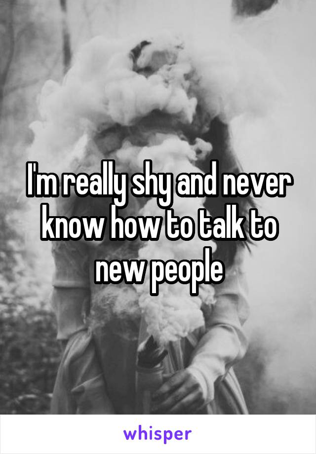 I'm really shy and never know how to talk to new people