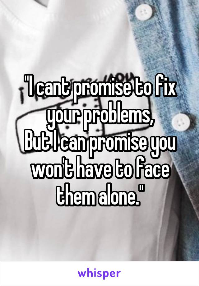 """""""I cant promise to fix your problems, But I can promise you won't have to face them alone."""""""