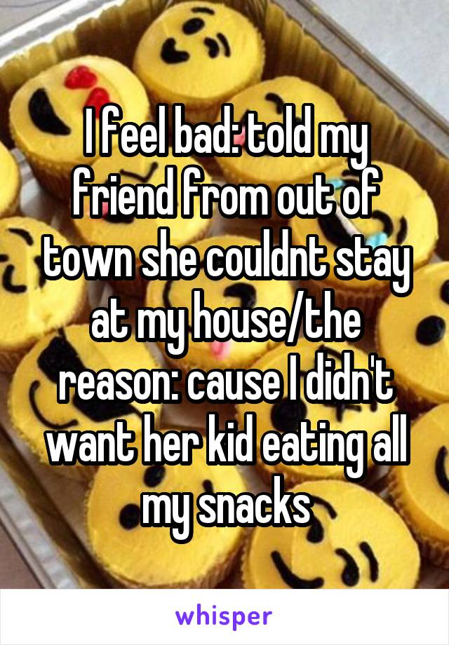 I feel bad: told my friend from out of town she couldnt stay at my house/the reason: cause I didn't want her kid eating all my snacks