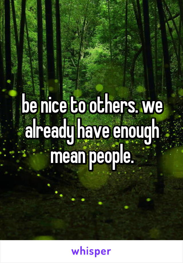 be nice to others. we already have enough mean people.
