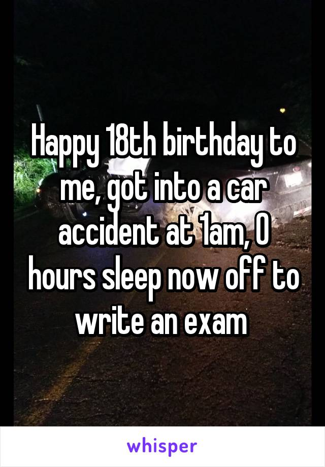 Happy 18th birthday to me, got into a car accident at 1am, 0 hours sleep now off to write an exam