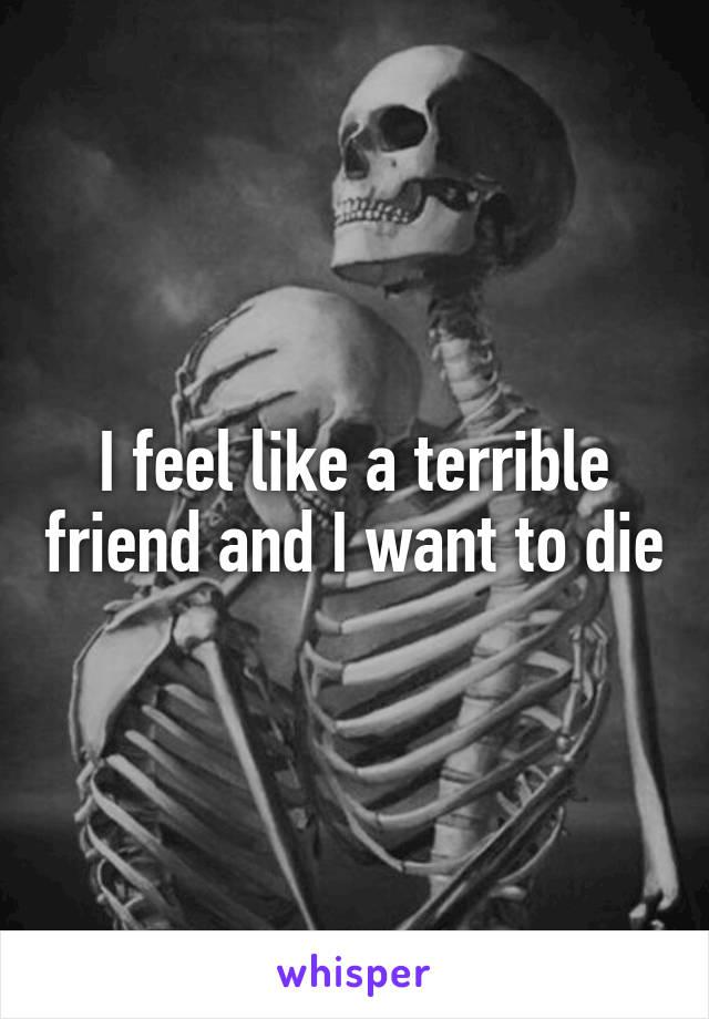 I feel like a terrible friend and I want to die