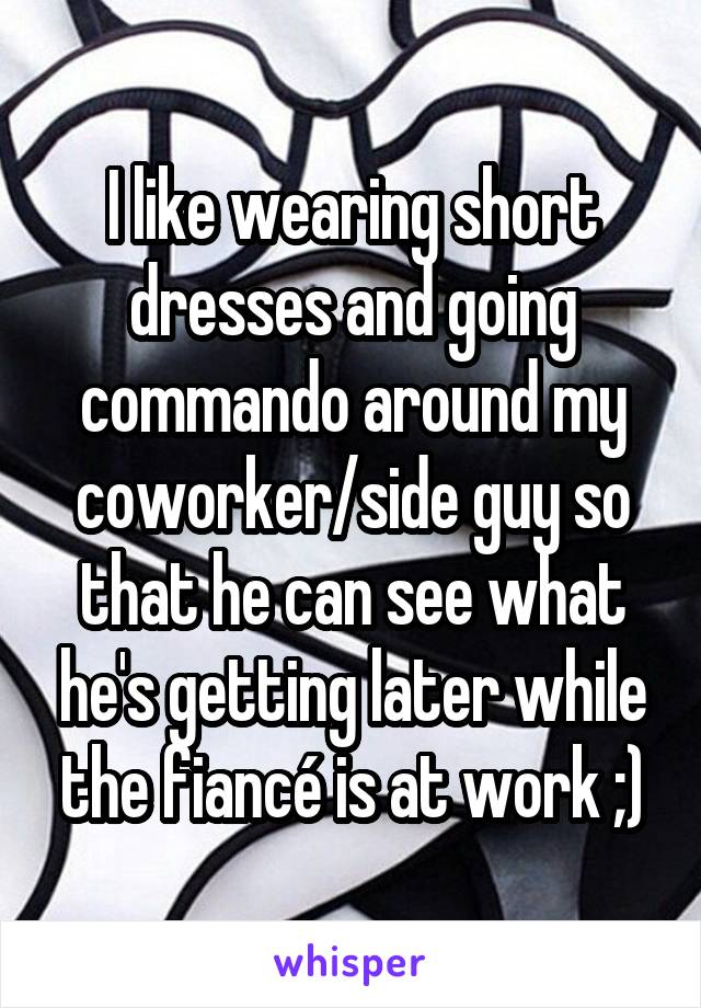 I like wearing short dresses and going commando around my coworker/side guy so that he can see what he's getting later while the fiancé is at work ;)