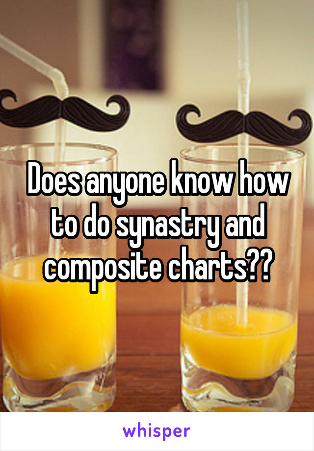 Does anyone know how to do synastry and composite charts??