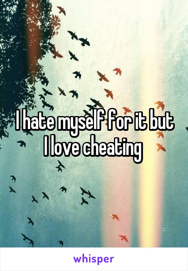 I hate myself for it but I love cheating