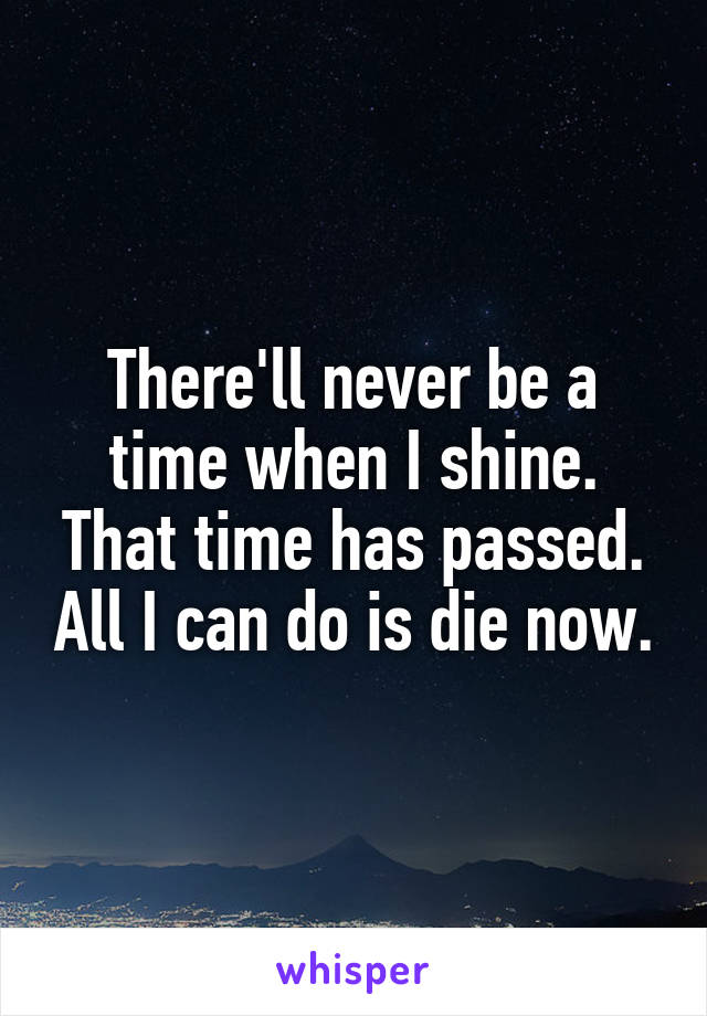 There'll never be a time when I shine. That time has passed. All I can do is die now.