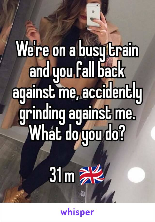 We're on a busy train and you fall back against me, accidently grinding against me.  What do you do?  31 m 🇬🇧