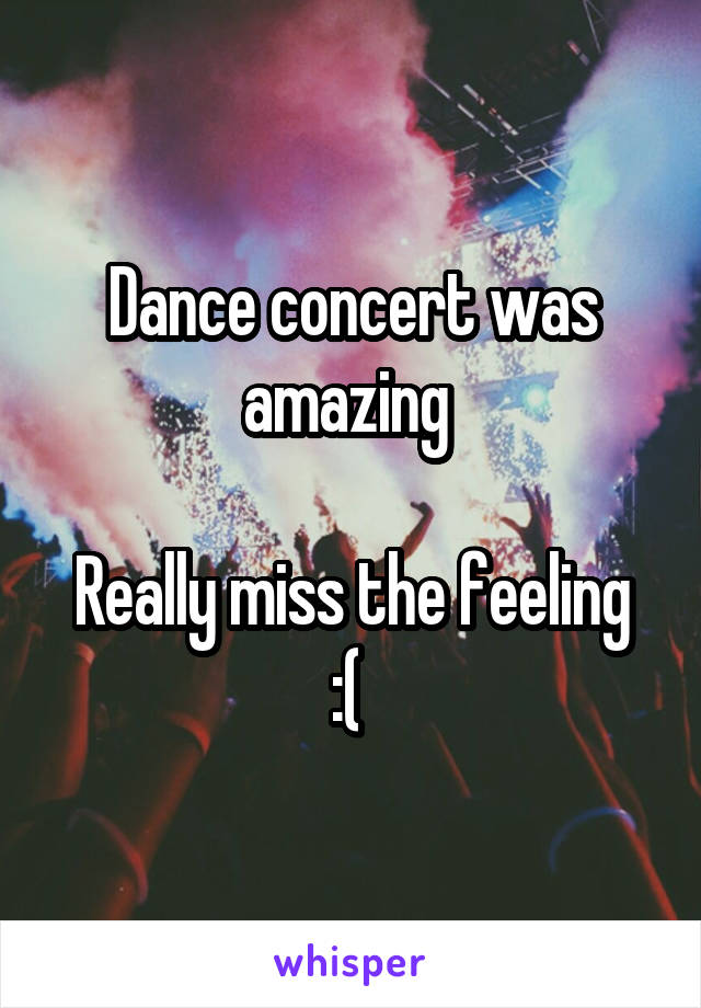 Dance concert was amazing   Really miss the feeling :(