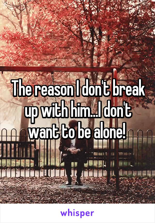 The reason I don't break up with him...I don't want to be alone!