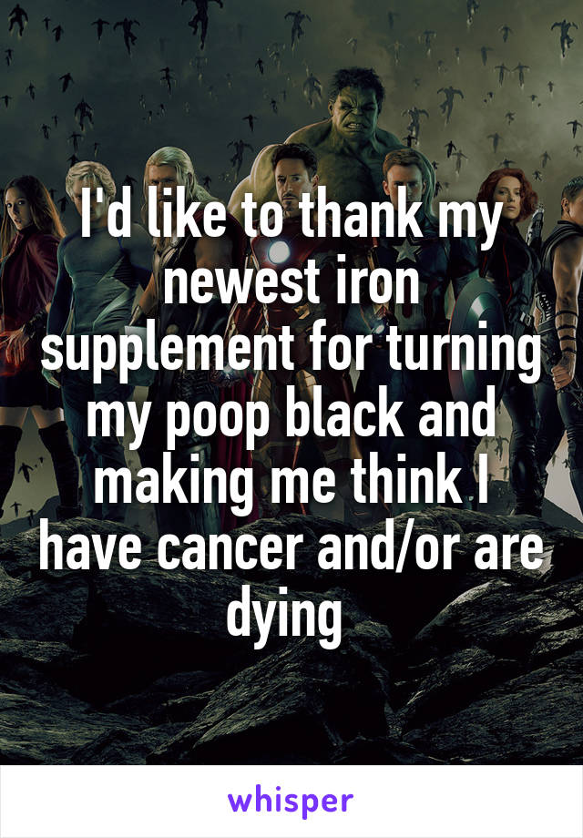 I'd like to thank my newest iron supplement for turning my poop black and making me think I have cancer and/or are dying