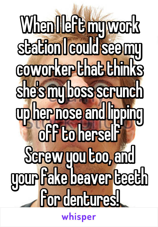 When I left my work station I could see my coworker that thinks she's my boss scrunch up her nose and lipping off to herself Screw you too, and your fake beaver teeth for dentures!