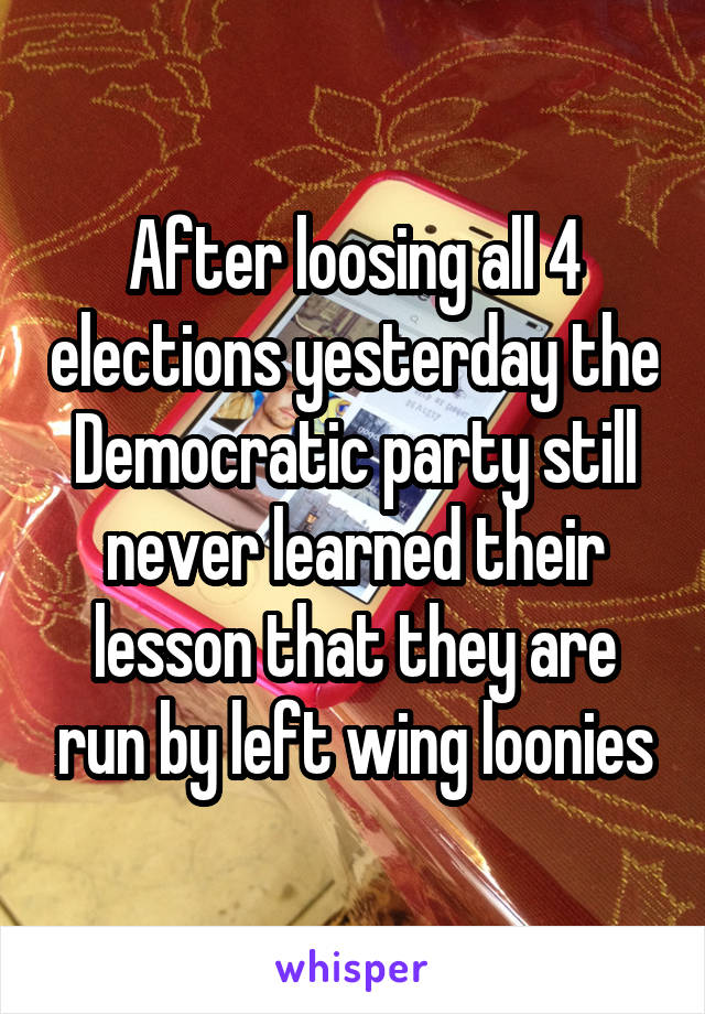 After loosing all 4 elections yesterday the Democratic party still never learned their lesson that they are run by left wing loonies