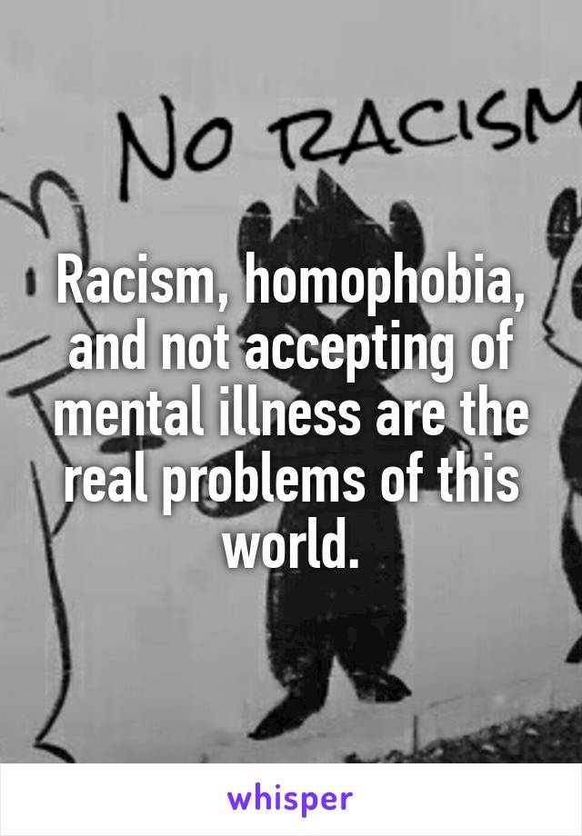 Racism, homophobia, and not accepting of mental illness are the real problems of this world.