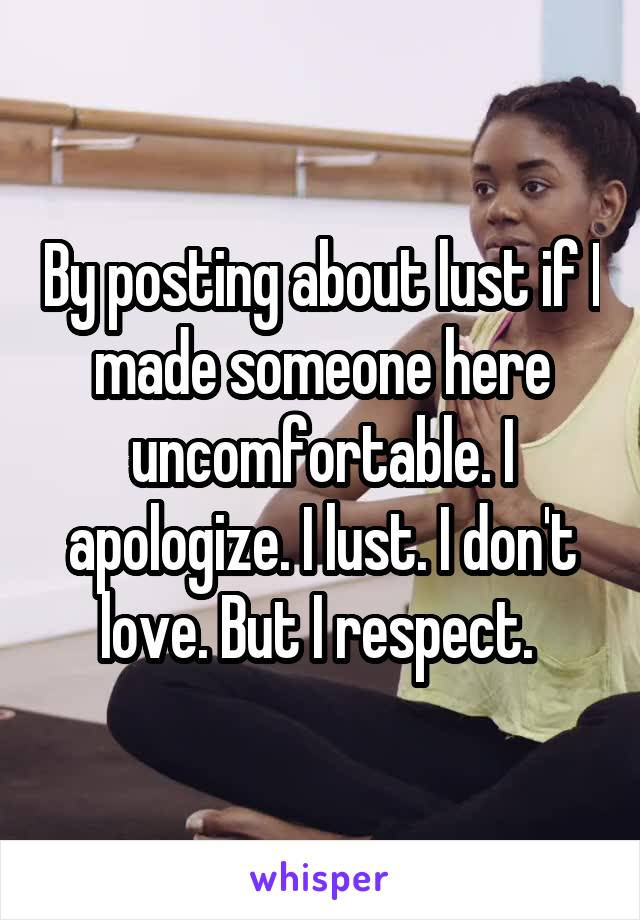 By posting about lust if I made someone here uncomfortable. I apologize. I lust. I don't love. But I respect.
