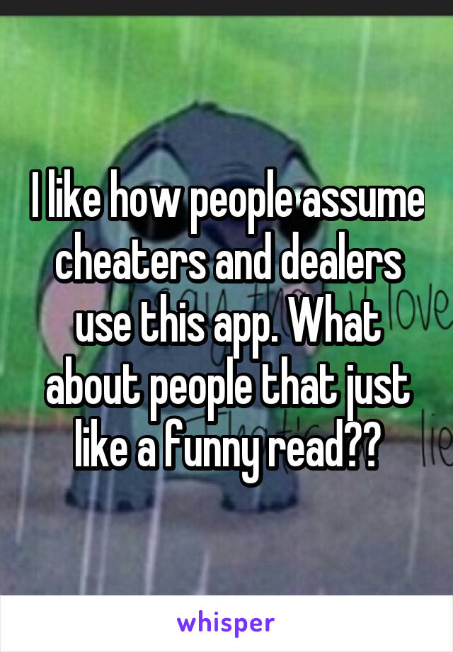I like how people assume cheaters and dealers use this app. What about people that just like a funny read??