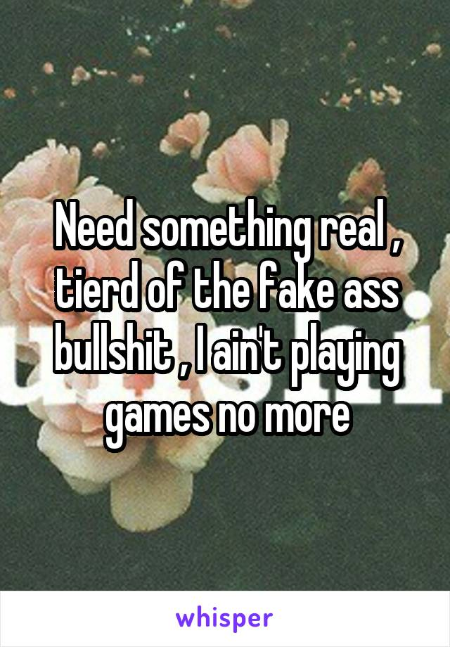 Need something real , tierd of the fake ass bullshit , I ain't playing games no more