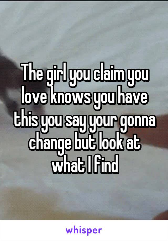 The girl you claim you love knows you have this you say your gonna change but look at what I find