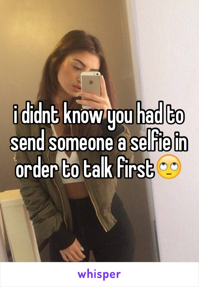 i didnt know you had to send someone a selfie in order to talk first🙄
