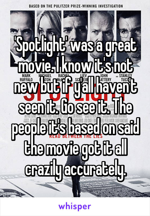 'Spotlight' was a great movie. I know it's not new but if y'all haven't seen it. Go see it. The people it's based on said the movie got it all crazily accurately.
