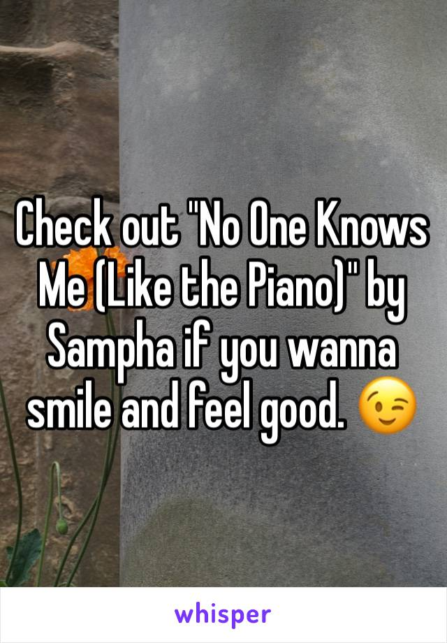 "Check out ""No One Knows Me (Like the Piano)"" by Sampha if you wanna smile and feel good. 😉"