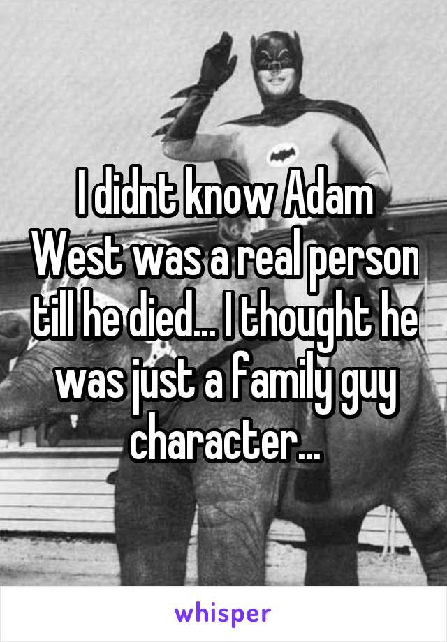I didnt know Adam West was a real person till he died... I thought he was just a family guy character...