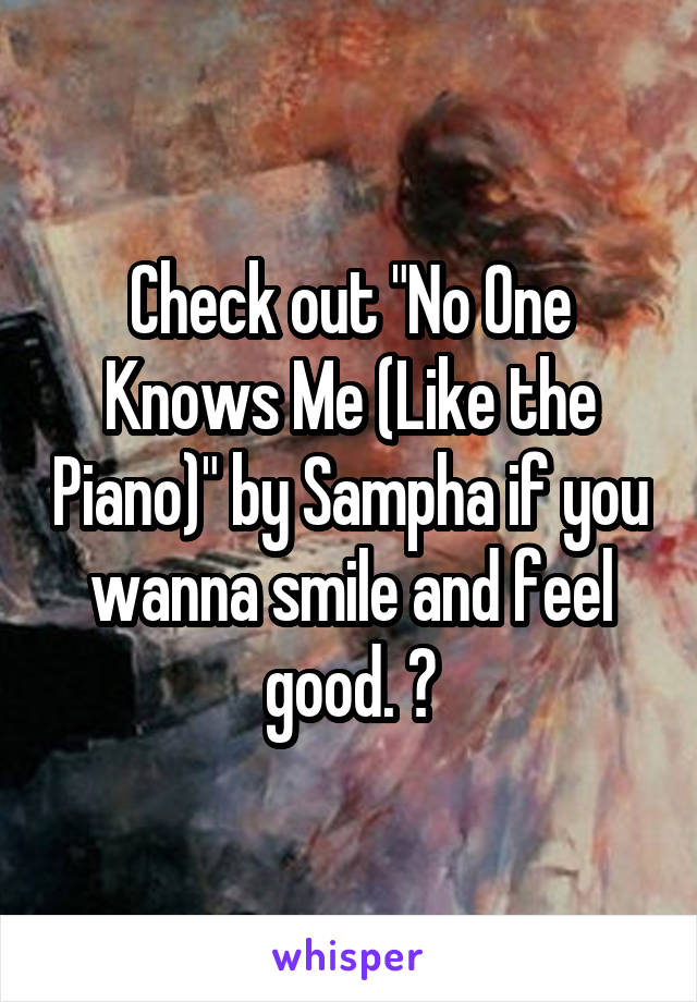 """Check out """"No One Knows Me (Like the Piano)"""" by Sampha if you wanna smile and feel good. 😉"""