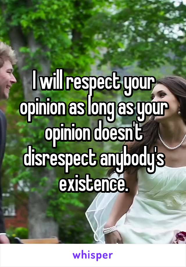 I will respect your opinion as long as your opinion doesn't disrespect anybody's existence.