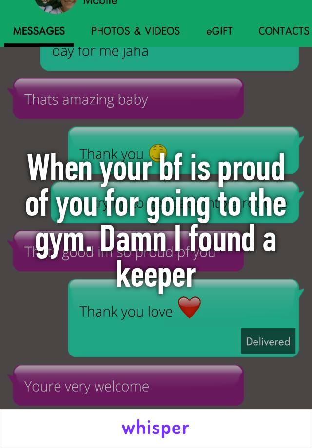 When your bf is proud of you for going to the gym. Damn I found a keeper