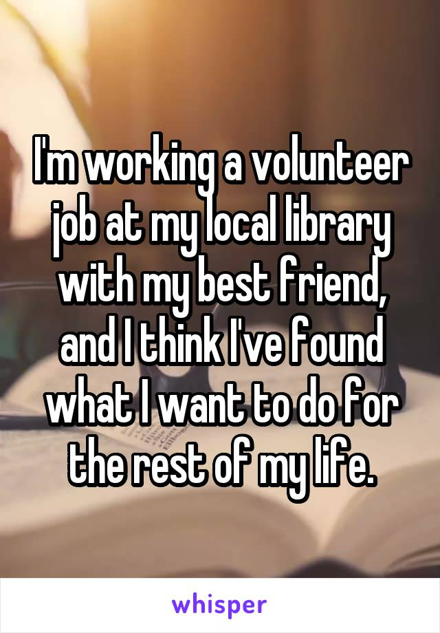 I'm working a volunteer job at my local library with my best friend, and I think I've found what I want to do for the rest of my life.
