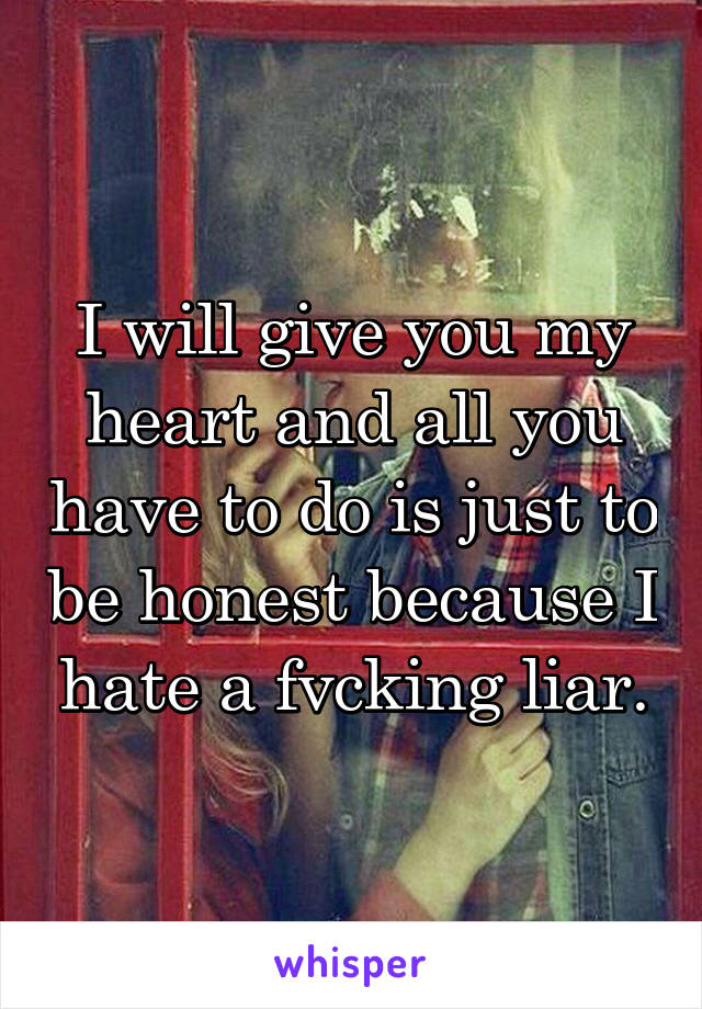 I will give you my heart and all you have to do is just to be honest because I hate a fvcking liar.