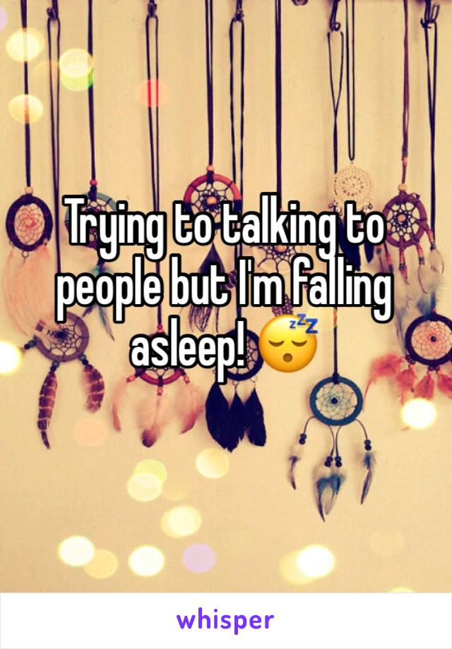 Trying to talking to people but I'm falling asleep! 😴