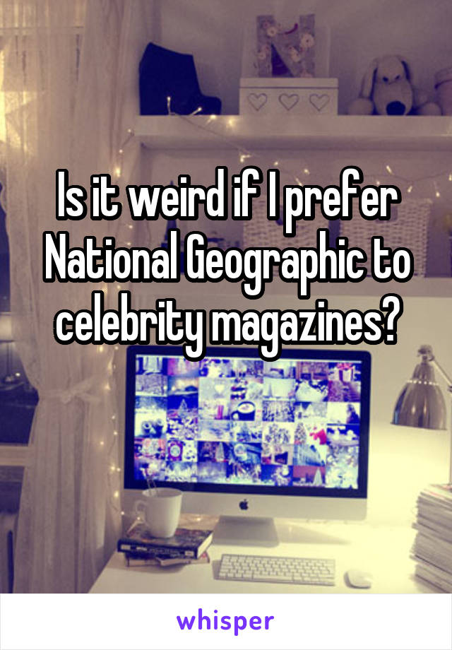 Is it weird if I prefer National Geographic to celebrity magazines?
