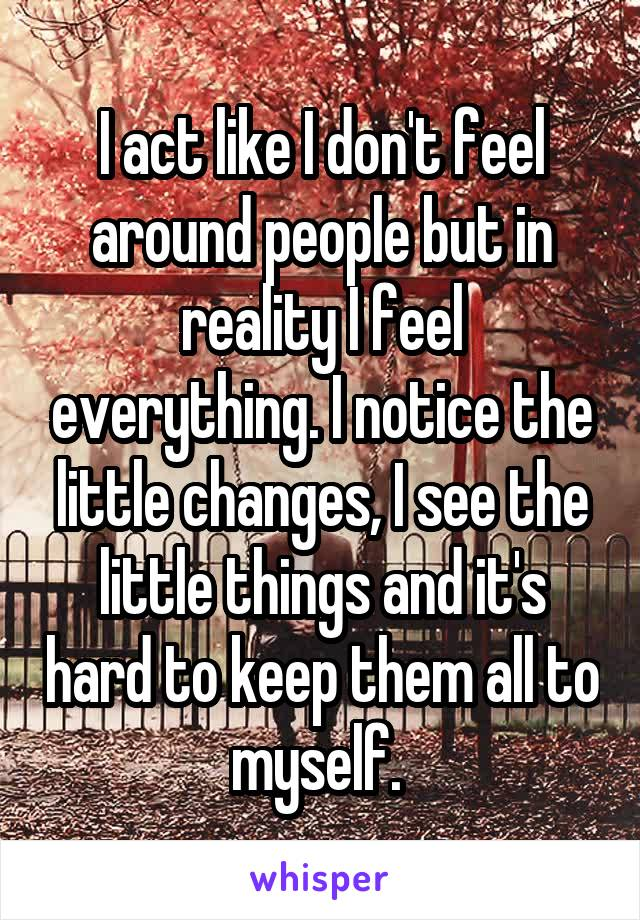 I act like I don't feel around people but in reality I feel everything. I notice the little changes, I see the little things and it's hard to keep them all to myself.