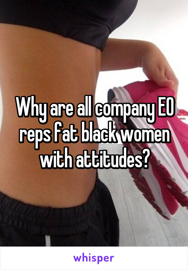Why are all company EO reps fat black women with attitudes?
