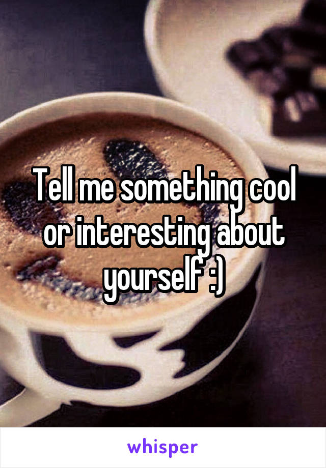 Tell me something cool or interesting about yourself :)