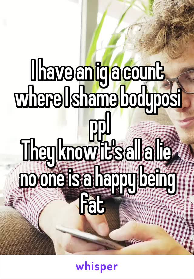 I have an ig a count where I shame bodyposi  ppl They know it's all a lie  no one is a happy being fat