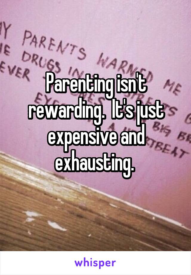 Parenting isn't rewarding.  It's just expensive and exhausting.