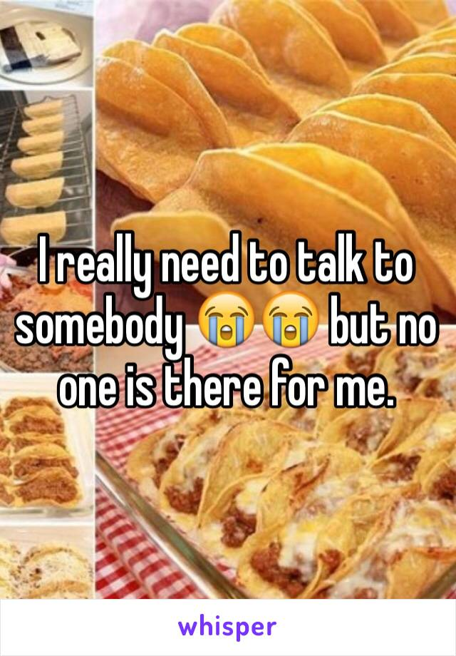 I really need to talk to somebody 😭😭 but no one is there for me.