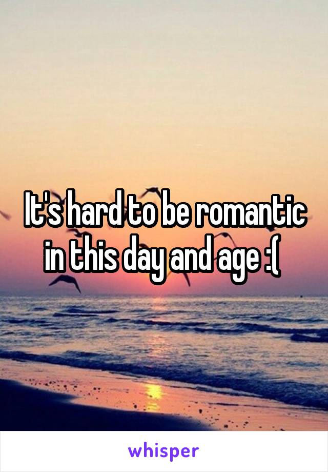 It's hard to be romantic in this day and age :(