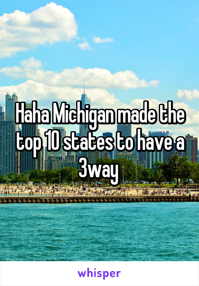Haha Michigan made the top 10 states to have a 3way