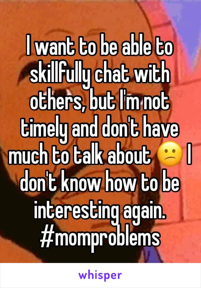 I want to be able to skillfully chat with others, but I'm not timely and don't have much to talk about 😕 I don't know how to be interesting again. #momproblems