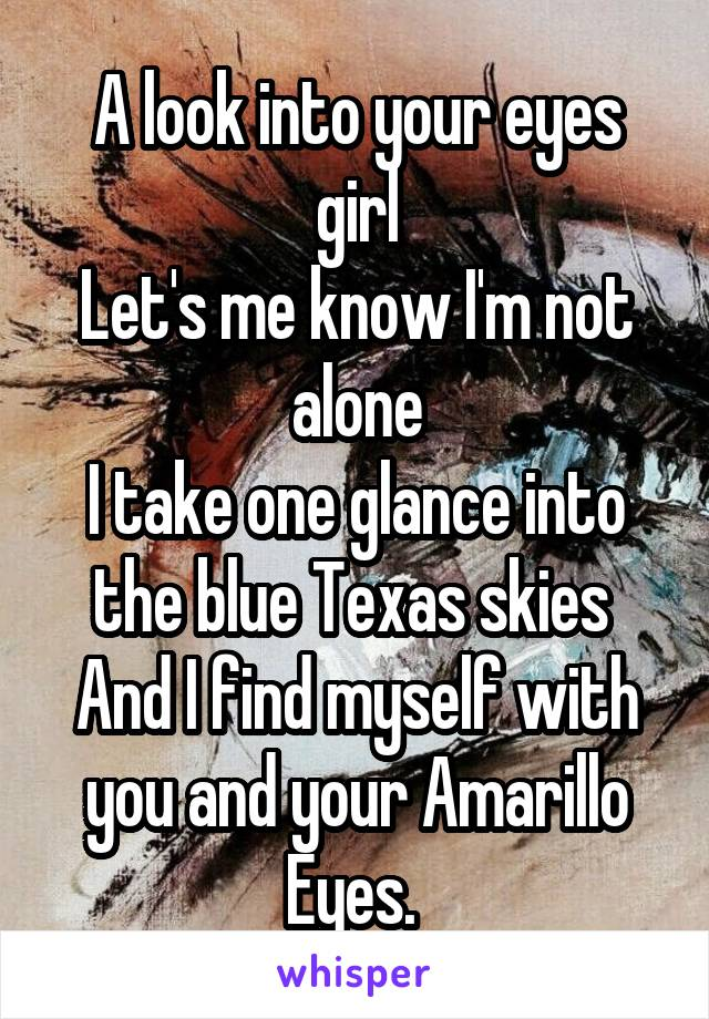 A look into your eyes girl Let's me know I'm not alone I take one glance into the blue Texas skies  And I find myself with you and your Amarillo Eyes.