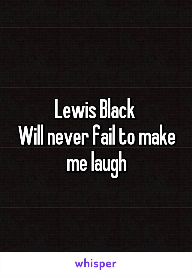 Lewis Black  Will never fail to make me laugh