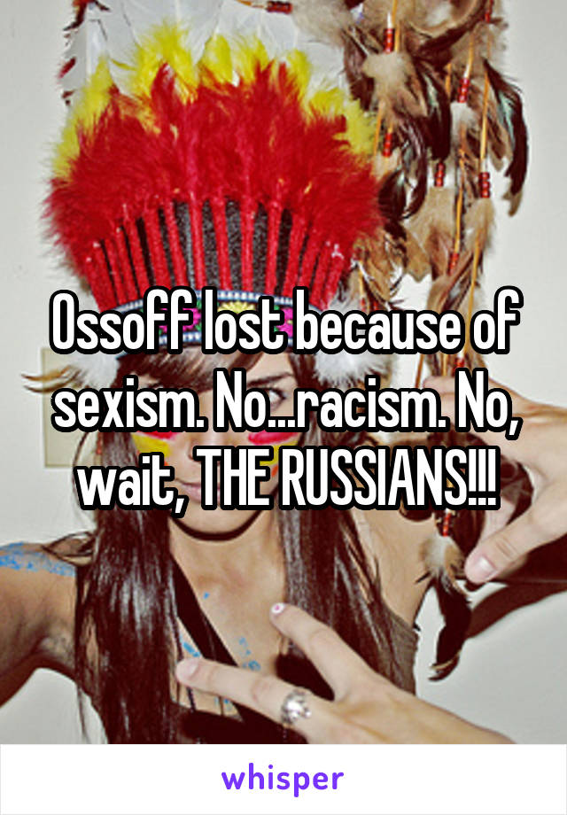 Ossoff lost because of sexism. No...racism. No, wait, THE RUSSIANS!!!