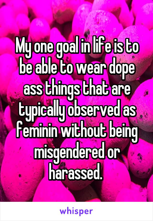 My one goal in life is to be able to wear dope ass things that are typically observed as feminin without being misgendered or harassed.